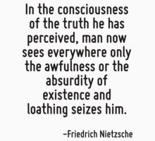 In the consciousness of the truth he has perceived, man now sees everywhere only the awfulness or the absurdity of existence and loathing seizes him. by Quotr