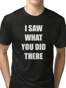 I Saw What You Did There Tri-blend T-Shirt