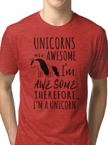 Unicorns are awesome. I'm awesome. Therefore I'm a unicorn Tri-blend T-Shirt