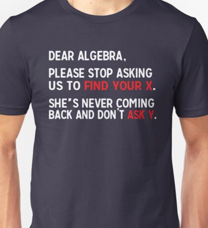 Dear Algebra, please stop asking us to find your X. She's never coming back and don't ask Y.  Unisex T-Shirt