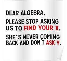 Dear Algebra, please stop asking us to find your X. She's never coming back and don't ask Y.  Poster