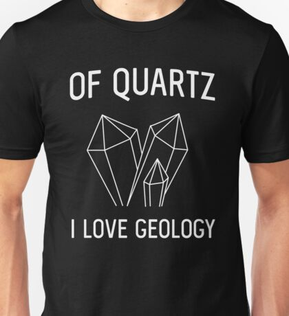 Of Quartz I Love Geology Unisex T-Shirt