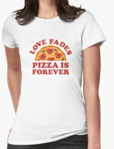 Love Fades Pizza Is Forever Womens Fitted T-Shirt