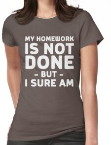 My homework is not done but I sure am Womens Fitted T-Shirt