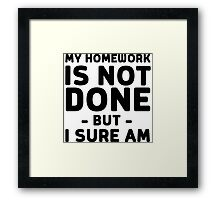 My homework is not done but I sure am Framed Print