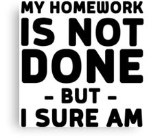 My homework is not done but I sure am Canvas Print