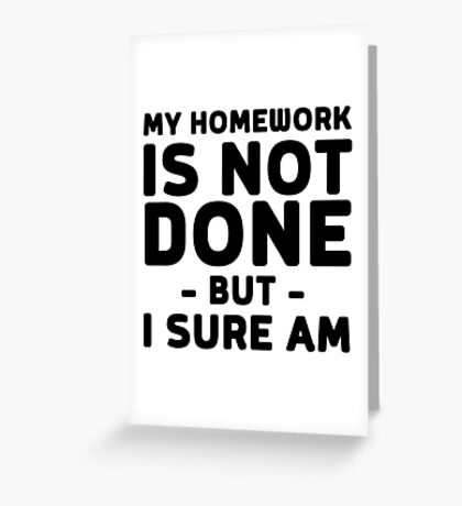 My homework is not done but I sure am Greeting Card