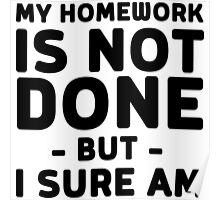 My homework is not done but I sure am Poster