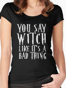 You Say Witch Like Bad Thing T-Shirt, Funny Halloween Gift Women's Fitted Scoop T-Shirt