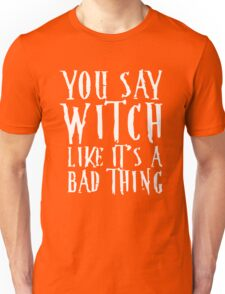 You Say Witch Like Bad Thing T-Shirt, Funny Halloween Gift Unisex T-Shirt
