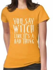 You Say Witch Like Bad Thing T-Shirt, Funny Halloween Gift Womens Fitted T-Shirt