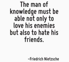 The man of knowledge must be able not only to love his enemies but also to hate his friends. by Quotr