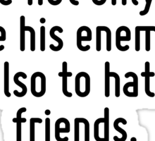 The man of knowledge must be able not only to love his enemies but also to hate his friends. Sticker