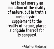 Art is not merely an imitation of the reality of nature, but in truth a metaphysical supplement to the reality of nature, placed alongside thereof for its conquest. by Quotr