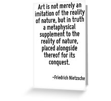Art is not merely an imitation of the reality of nature, but in truth a metaphysical supplement to the reality of nature, placed alongside thereof for its conquest. Greeting Card
