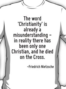 The word 'Christianity' is already a misunderstanding - in reality there has been only one Christian, and he died on the Cross. T-Shirt