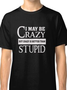I may be Crazy - Better than Stupid - Funny Humor T Shirt Classic T-Shirt