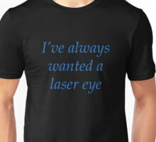 I've always wanted a laser eye Unisex T-Shirt