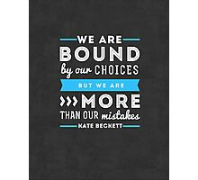 """We are bound by our choices, but we are more than our mistakes."" - Kate Beckett Photographic Print"