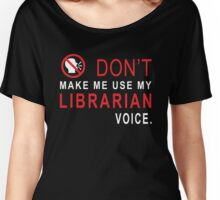 Don't Make Me use My Librarian Voice Women's Relaxed Fit T-Shirt