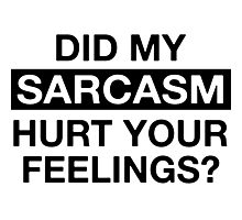 Did my sarcasm hurt your feelings? Photographic Print