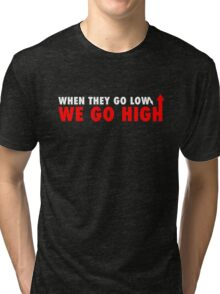 when they go low we go high RED Tri-blend T-Shirt