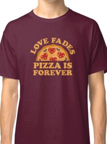 Love Fades Pizza Is Forever Classic T-Shirt