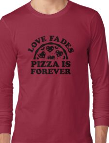 Love Fades Pizza Is Forever Long Sleeve T-Shirt