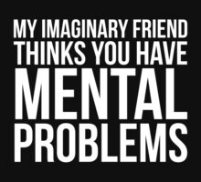 My Imaginary Friend Thinks You Have Mental Problems by DesignFactoryD