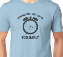 Whenever I Get Up Is Too Early Unisex T-Shirt