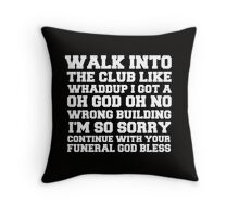 Walk up to the club like whaddup i got a oh no oh god wrong building i'm so sorry continue with your funeral god bless. Throw Pillow