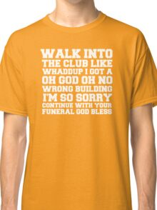 Walk up to the club like whaddup i got a oh no oh god wrong building i'm so sorry continue with your funeral god bless. Classic T-Shirt