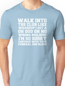 Walk up to the club like whaddup i got a oh no oh god wrong building i'm so sorry continue with your funeral god bless. Unisex T-Shirt