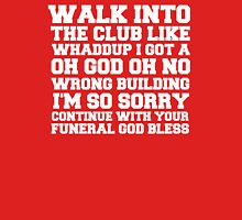 Walk up to the club like whaddup i got a oh no oh god wrong building i'm so sorry continue with your funeral god bless. T-Shirt