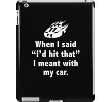 "When I Said ""I'd Hit That"" I Meant With My Car iPad Case/Skin"