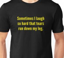 Sometimes I Laugh So Hard That Tears Run Down My Leg Unisex T-Shirt