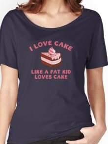I Love Cake Like A Fat Kid Loves Cake Women's Relaxed Fit T-Shirt