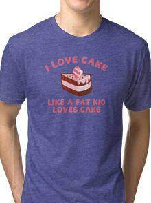 I Love Cake Like A Fat Kid Loves Cake Tri-blend T-Shirt