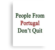 People From Portugal Don't Quit  Canvas Print