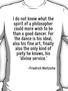I do not know what the spirit of a philosopher could more wish to be than a good dancer. For the dance is his ideal, also his fine art, finally also the only kind of piety he knows, his 'divine servi T-Shirt