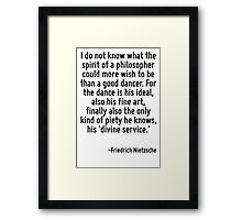 I do not know what the spirit of a philosopher could more wish to be than a good dancer. For the dance is his ideal, also his fine art, finally also the only kind of piety he knows, his 'divine servi Framed Print