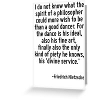 I do not know what the spirit of a philosopher could more wish to be than a good dancer. For the dance is his ideal, also his fine art, finally also the only kind of piety he knows, his 'divine servi Greeting Card