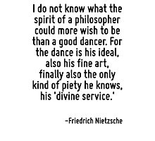 I do not know what the spirit of a philosopher could more wish to be than a good dancer. For the dance is his ideal, also his fine art, finally also the only kind of piety he knows, his 'divine servi Photographic Print