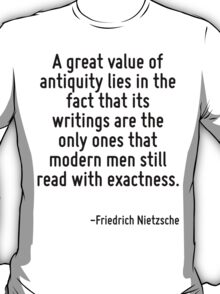 A great value of antiquity lies in the fact that its writings are the only ones that modern men still read with exactness. T-Shirt
