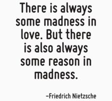 There is always some madness in love. But there is also always some reason in madness. by Quotr
