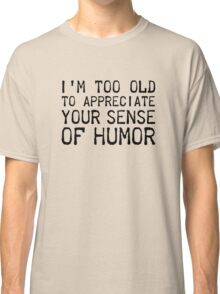 I'm Too Old To Appreciate Your Sense Of Humor Classic T-Shirt