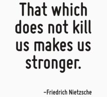 That which does not kill us makes us stronger. by Quotr