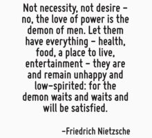 Not necessity, not desire - no, the love of power is the demon of men. Let them have everything - health, food, a place to live, entertainment - they are and remain unhappy and low-spirited: for the  by Quotr