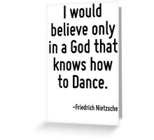 I would believe only in a God that knows how to Dance. Greeting Card