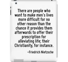 There are people who want to make men's lives more difficult for no other reason than the chance it provides them afterwards to offer their prescription for alleviating life; their Christianity, for  iPad Case/Skin